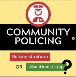 Yellow background with red image of police officer. Black band with white text reads, 'Community Policing' in all caps. Underneath a red box with white text reads, 'Reformist reform' then black text reads 'or' and white text on green background reads 'Abolitionist step' with a big black question mark