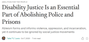 """Image of the header of an article. Text reads: 'Abolition for the people' as a pre-heading. Title: 'Disability Justice Is an Essential Part of Abolishing Police and Prisons' Subtitle: 'Ableism forms and informs violence, oppression, and incarceration, yet it continues to be ignored by social justice movements'. There is a small circular thumbnail of the author who is a black person smiling. Text: 'Talila """"TL"""" Lewis Oct 7, 2020·7 min read'"""