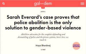 """Screenshot from gal-dem article, text reads: """"Sarah Everard's case proves that police abolition is the only solution to gender-based violence"""" Sub heading: 'Abolition advocates for the complete defunding and dismantling of police and the prison systems, here's how we reach it.' Maya Bhardwaj 16 MAR. To the right there is a pink circle with """"trigger warning"""" written in it"""