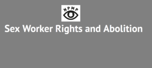 Grey box with text that reads, 'Sex Worker Rights and Abolition', has a white box in the centre with a logo of a black outline of an eye with a white police badge in the middle, with the letters NPMP over the top